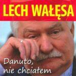 Lech Wałęsa. Danuto, nie chciałem, ale musiałem