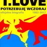 T.Love. Potrzebuję wczoraj. Oficjalna biografia 1982-2017 + DVD