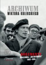 """Archiwum Wiktora Kulerskiego. Dokumenty podziemnej """"Solidarności"""" 1982–1986"""
